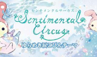 センチメンタルサーカス第21弾「ゆらめき涙こびんテーマ」